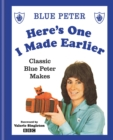 Here's One I Made Earlier : Classic Blue Peter Makes - eBook