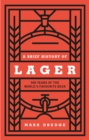 A Brief History of Lager : 500 Years of the World s Favourite Beer - eBook