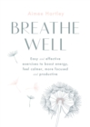 Breathe Well : Easy and effective exercises to boost energy, feel calmer, more focused and productive - Book