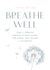 Breathe Well : Easy and effective exercises to boost energy, feel calmer, more focused and productive - eBook