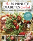 The 30 Minute Diabetes Cookbook : Eat to Beat Diabetes with 100 Easy Low-carb Recipes