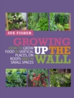Growing Up The Wall : How to grow food in verticle places, on roofs and in small spaces - eBook