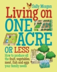 Living on One Acre or Less : How to produce all the fruit, veg, meat, fish and eggs your family needs - Book