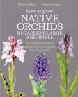 How to Grow Native Orchids in Gardens Large and Small : the comprehensive guide to cultivating local species - Book