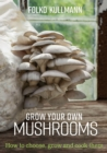 Grow Your Own Mushrooms : How to Choose, Grow and Cook Them - Book