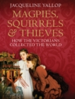 Magpies, Squirrels and Thieves : How the Victorians Collected the World - eBook