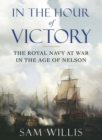 In the Hour of Victory : The Royal Navy at War in the Age of Nelson - Book