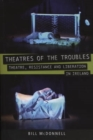 Theatres of the Troubles : Theatre, Resistance and Liberation in Ireland - eBook