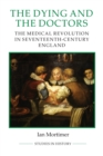 The Dying and the Doctors : The Medical Revolution in Seventeenth-Century England - Book