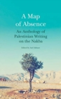 A Map of Absence : An Anthology of Palestinian Writing on the Nakba - Book