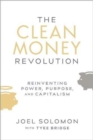 The Clean Money Revolution : Reinventing Power, Purpose, and Capitalism - Book