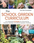 The School Garden Curriculum : An Integrated K-8 Guide for Discovering Science, Ecology, and Whole-Systems Thinking - Book