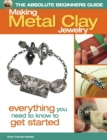 The Absolute Beginners Guide: Making Metal Clay Jewelry : Everything You Need to Know to Get Started - eBook