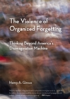 The Violence of Organized Forgetting : Thinking Beyond America's Disimagination Machine - eBook