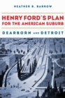 Henry Ford's Plan for the American Suburb : Dearborn and Detroit - Book