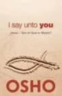 I Say Unto You : Jesus: Son of God or Mystic? - eBook
