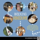 Walking Vancouver : 36 Walking Tours Exploring Spectacular Waterfront, Dynamic Neighborhoods, Hip Hangouts, and Tasty Di - eBook