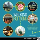 Walking Portland : 30 Tours of Stumptown's Funky Neighborhoods, Historic Landmarks, Park Trails, Farmers Markets, and B - eBook