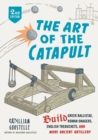 The Art of the Catapult : Build Greek Ballistae, Roman Onagers, English Trebuchets, And More Ancient Artillery - Book