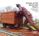 Echoes of the North East Miners : Some last traces of the collieries and tributes to the pitmen - Book