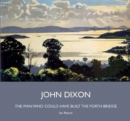 John Dixon : The Man Who Could Have Built the Forth Bridge - Book
