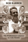 The Professional Amateur : The Cricketing Life of Bob Barber - Book