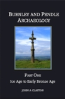 Burnley and Pendle Archaeology : Ice Age to Early Bronze Age Part one - eBook