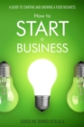 How to start a Business : A Guide to Starting and Growing A Food Business - eBook