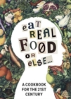 Eat Real Food or Else : A Cookbook for the 21st Century - Book