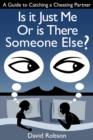 Is It Just Me Or Is There Someone Else?: A Guide to Catching a Cheating Partner - eBook