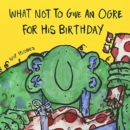 What Not To Give An Ogre For His Birthday - Book