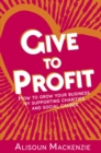 Give to Profit : How to Grow Your Business by Supporting Charities and Social Causes - eBook
