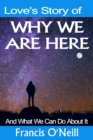 Love's Story of Why We Are Here : And what we can do about it - eBook