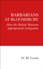 Barbarians at Bloomsbury : How the British Museum Appropriated Antiquities - Book