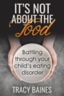 It's Not about the Food : Battling through your child's eating disorder - eBook