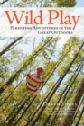 Wild Play : Parenting Adventures in the Great Outdoors - Book