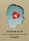 Be the Noodle : Fifty Ways to Be a Compassionate, Courageous, Crazy-Good Caregiver - eBook