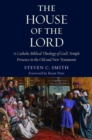 The House of the Lord : A Catholic Biblical Theology of God's Temple Presence in the Old and New Testaments - Book
