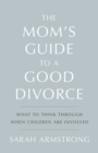 The Mom's Guide to a Good Divorce : What to Think Through When Children Are Involved - eBook