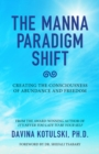 The Manna Paradigm Shift : Creating the Consciousness of Abundance and Freedom - eBook