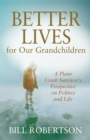 Better Lives for Our Grandchildren : A Plane Crash Survivor's Perspective on Politics and Life - eBook