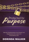 Protected by Purpose : How the Transformation from Hopelessness and Despair Can Lead to an Extraordinary Life - Book