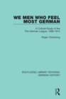 We Men Who Feel Most German : A Cultural Study of the Pan-German League, 1886-1914 - eBook