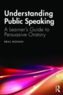 Understanding Public Speaking : A Learner's Guide to Persuasive Oratory - eBook