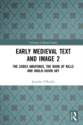 Early Medieval Text and Image Volume 2 : The Codex Amiatinus, the Book of Kells and Anglo-Saxon Art - eBook