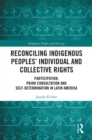 Reconciling Indigenous Peoples' Individual and Collective Rights : Participation, Prior Consultation and Self-Determination in Latin America - eBook