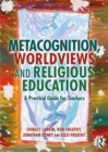 Metacognition, Worldviews and Religious Education : A Practical Guide for Teachers - eBook