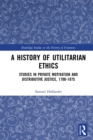 A History of Utilitarian Ethics : Studies in Private Motivation and Distributive Justice, 1700-1875 - eBook