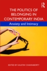 The Politics of Belonging in Contemporary India : Anxiety and Intimacy - eBook