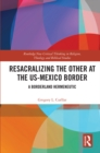 Resacralizing the Other at the US-Mexico Border : A Borderland Hermeneutic - eBook